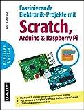 Faszinierende Elektronik-Projekte mit Scratch, Raspberry Pi und Arduino