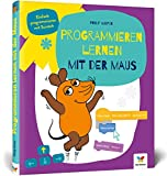 Programmieren lernen mit der Maus: Der Start in die Programmierung mit Scratch. Fr Kinder ab 7 Jahren, kein Vorwissen ntig, komplett in Farbe