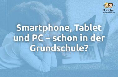 Smartphone, Tablet und PC schon in der Grundschule?!